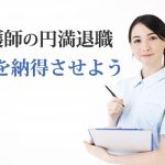 看護師が目指す円満退職!上司を納得させる退職理由をアドバイス